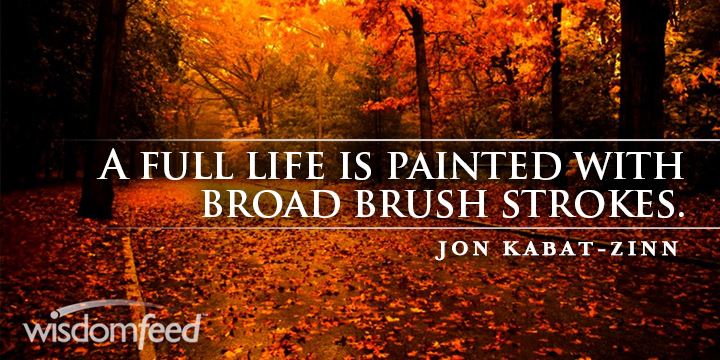 Jon Kabat-Zinn A Full Life Is Painted with broad brush strokes