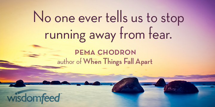 No One Ever Tells Us To Stop Running Away From Fear—Pema Chodron